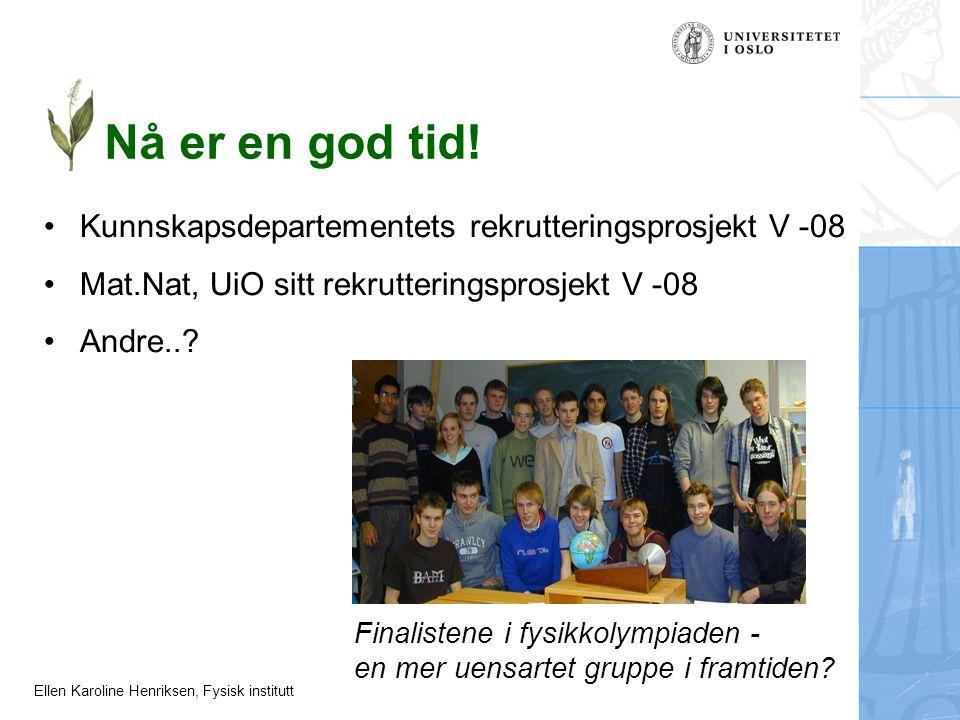 Ellen Karoline Henriksen, Fysisk institutt Nå er en god tid! Kunnskapsdepartementets rekrutteringsprosjekt V -08 Mat.Nat, UiO sitt rekrutteringsprosje