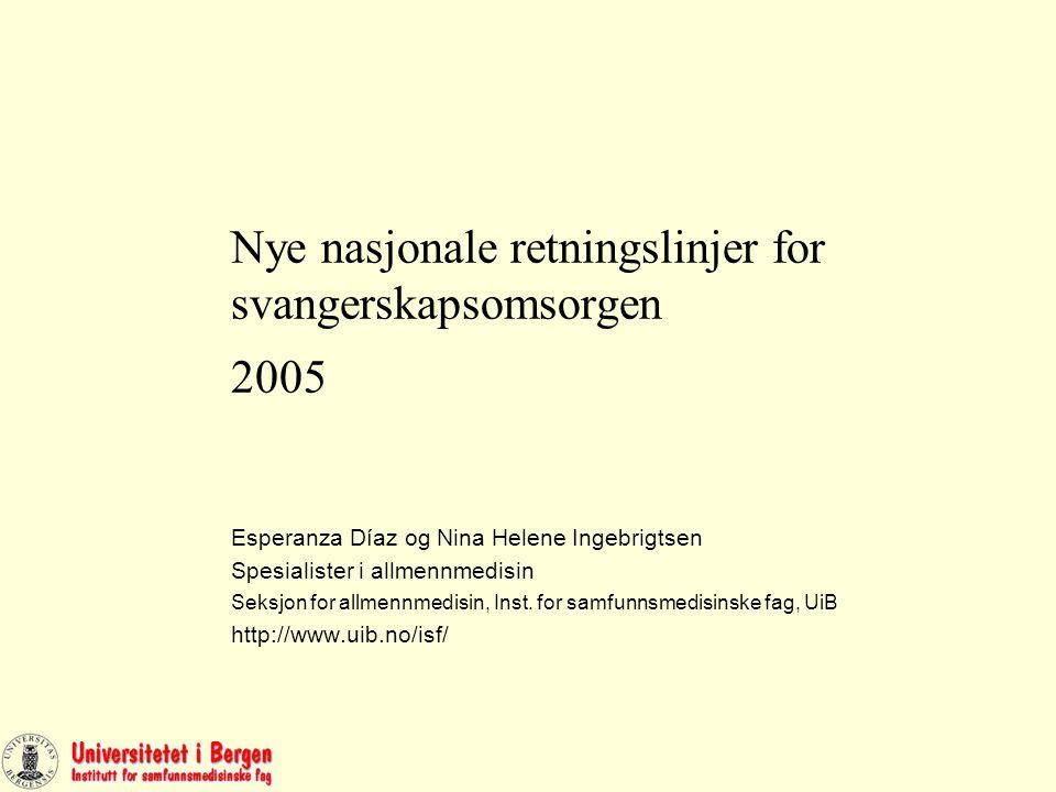 Nye nasjonale retningslinjer for svangerskapsomsorgen 2005 Esperanza Díaz og Nina Helene Ingebrigtsen Spesialister i allmennmedisin Seksjon for allmennmedisin, Inst.