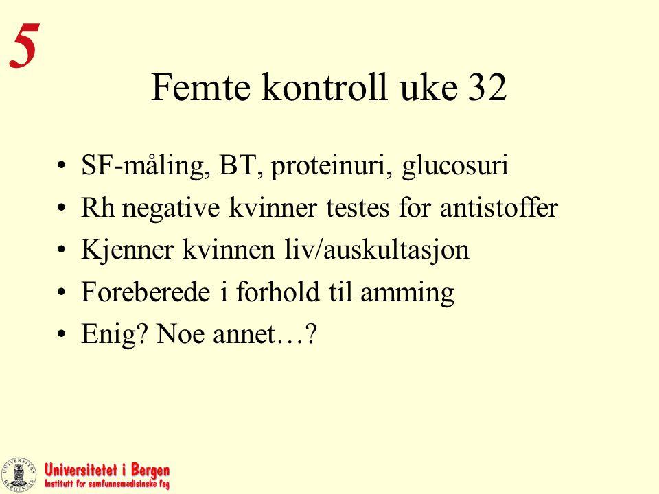 Femte kontroll uke 32 SF-måling, BT, proteinuri, glucosuri Rh negative kvinner testes for antistoffer Kjenner kvinnen liv/auskultasjon Foreberede i forhold til amming Enig.