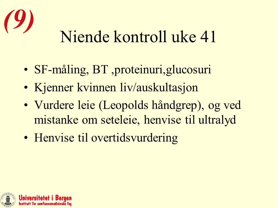 Niende kontroll uke 41 SF-måling, BT,proteinuri,glucosuri Kjenner kvinnen liv/auskultasjon Vurdere leie (Leopolds håndgrep), og ved mistanke om seteleie, henvise til ultralyd Henvise til overtidsvurdering (9)