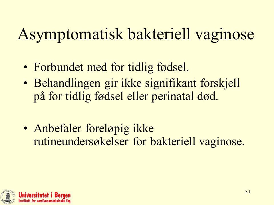 31 Asymptomatisk bakteriell vaginose Forbundet med for tidlig fødsel.