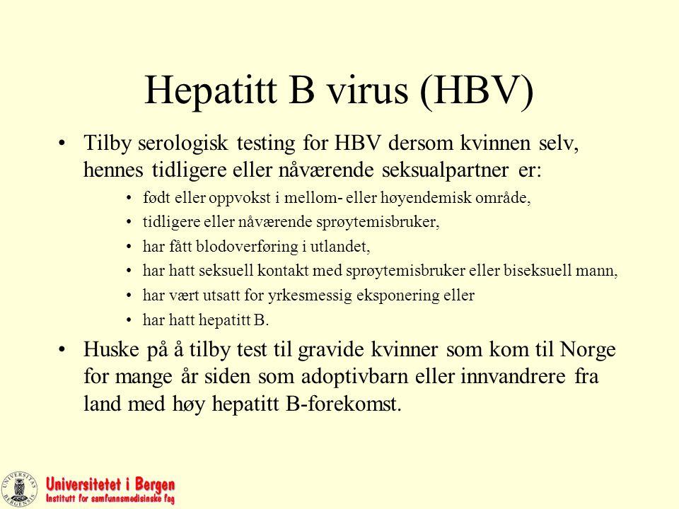 Hepatitt B virus (HBV) Tilby serologisk testing for HBV dersom kvinnen selv, hennes tidligere eller nåværende seksualpartner er: født eller oppvokst i mellom- eller høyendemisk område, tidligere eller nåværende sprøytemisbruker, har fått blodoverføring i utlandet, har hatt seksuell kontakt med sprøytemisbruker eller biseksuell mann, har vært utsatt for yrkesmessig eksponering eller har hatt hepatitt B.