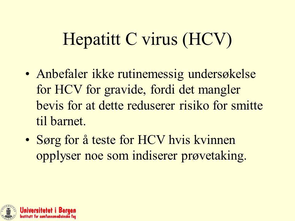 Hepatitt C virus (HCV) Anbefaler ikke rutinemessig undersøkelse for HCV for gravide, fordi det mangler bevis for at dette reduserer risiko for smitte til barnet.