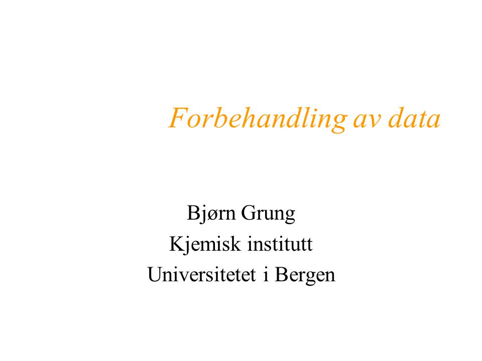 Forbehandling av data Bjørn Grung Kjemisk institutt Universitetet i Bergen