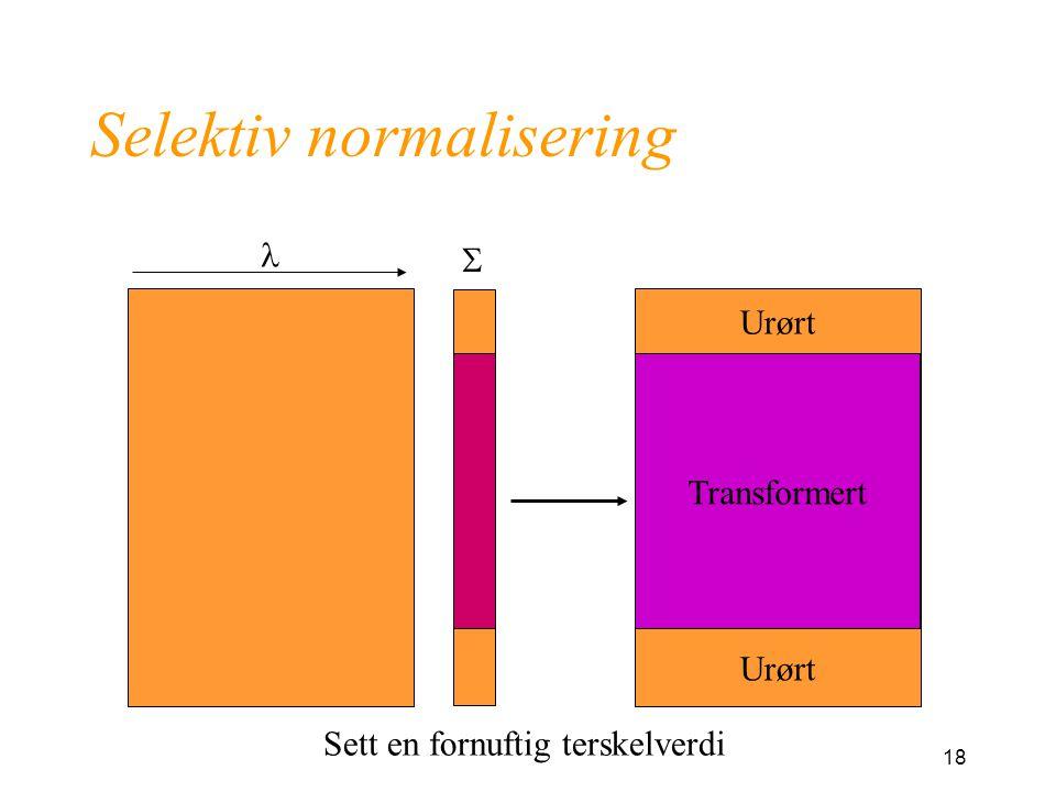 18 Selektiv normalisering  Transformert Urørt Sett en fornuftig terskelverdi
