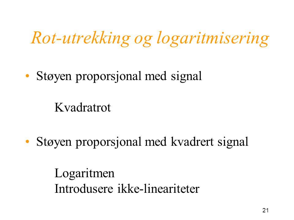 21 Rot-utrekking og logaritmisering Støyen proporsjonal med signal Kvadratrot Støyen proporsjonal med kvadrert signal Logaritmen Introdusere ikke-lineariteter