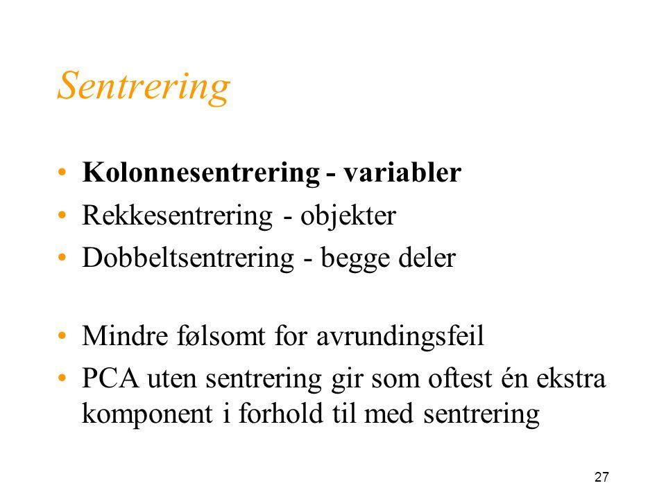 27 Sentrering Kolonnesentrering - variabler Rekkesentrering - objekter Dobbeltsentrering - begge deler Mindre følsomt for avrundingsfeil PCA uten sentrering gir som oftest én ekstra komponent i forhold til med sentrering