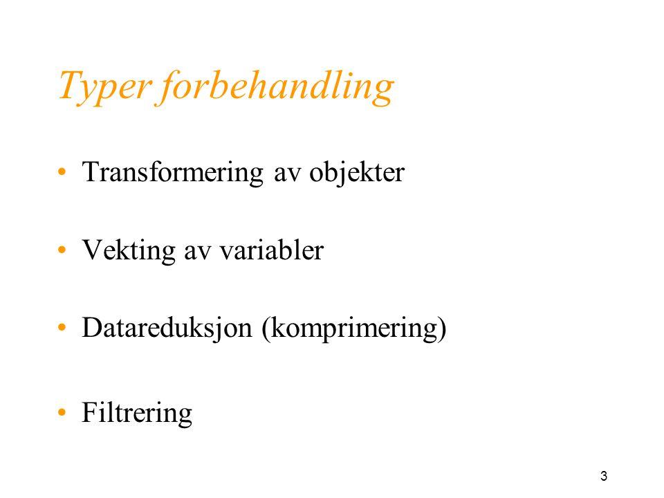 3 Typer forbehandling Transformering av objekter Vekting av variabler Datareduksjon (komprimering) Filtrering