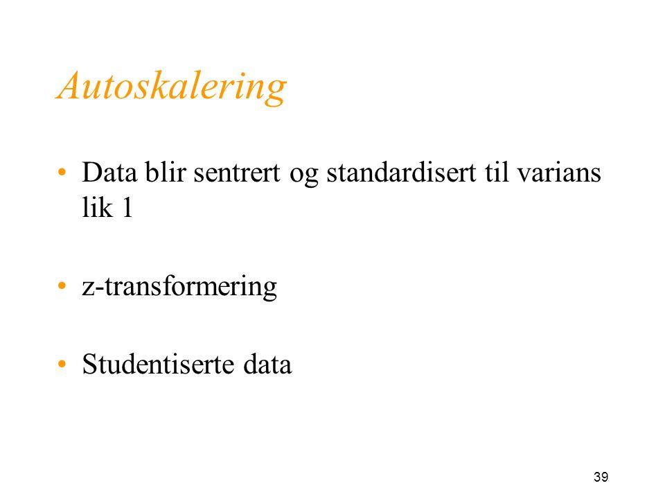 39 Autoskalering Data blir sentrert og standardisert til varians lik 1 z-transformering Studentiserte data