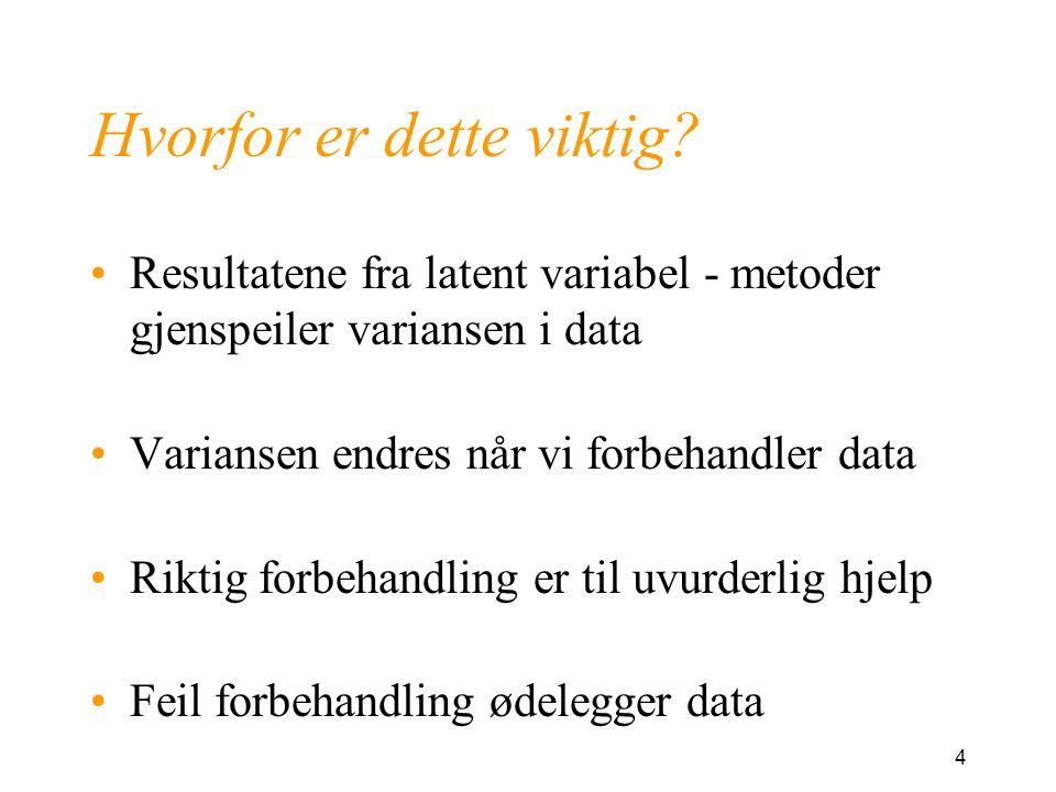 4 Hvorfor er dette viktig? Resultatene fra latent variabel - metoder gjenspeiler variansen i data Variansen endres når vi forbehandler data Riktig for