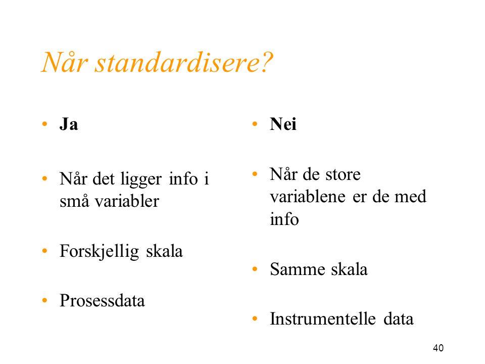 40 Når standardisere? Ja Når det ligger info i små variabler Forskjellig skala Prosessdata Nei Når de store variablene er de med info Samme skala Inst