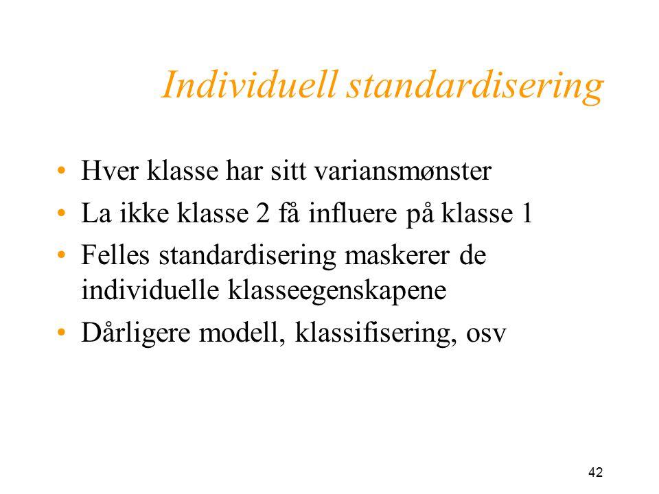 42 Individuell standardisering Hver klasse har sitt variansmønster La ikke klasse 2 få influere på klasse 1 Felles standardisering maskerer de individuelle klasseegenskapene Dårligere modell, klassifisering, osv