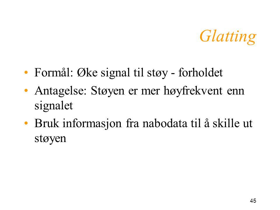 45 Glatting Formål: Øke signal til støy - forholdet Antagelse: Støyen er mer høyfrekvent enn signalet Bruk informasjon fra nabodata til å skille ut støyen