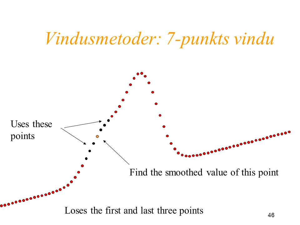 46 Vindusmetoder: 7-punkts vindu Find the smoothed value of this point Uses these points Loses the first and last three points