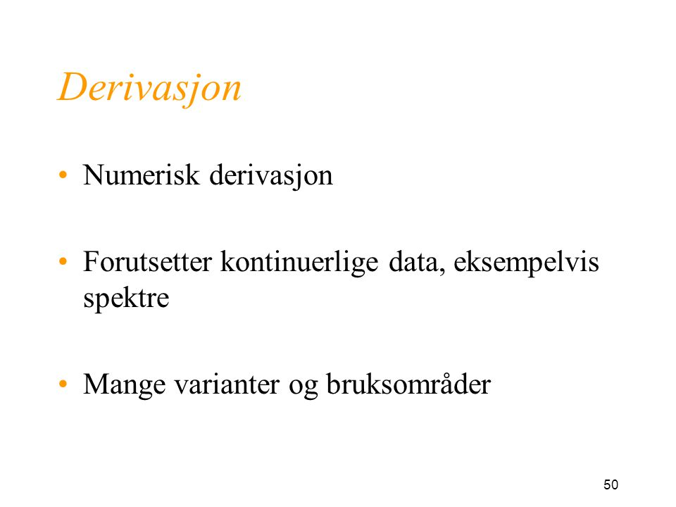 50 Derivasjon Numerisk derivasjon Forutsetter kontinuerlige data, eksempelvis spektre Mange varianter og bruksområder
