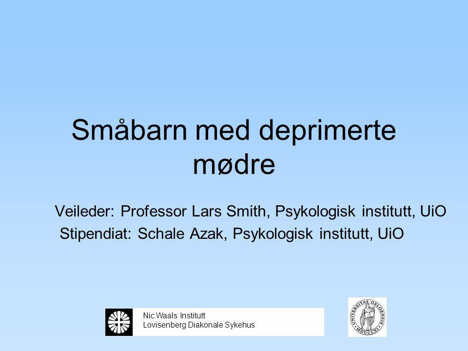 Småbarn med deprimerte mødre Veileder: Professor Lars Smith, Psykologisk institutt, UiO Stipendiat: Schale Azak, Psykologisk institutt, UiO Nic Waals