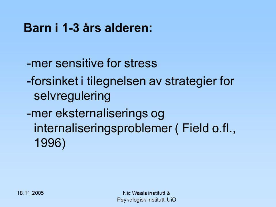 18.11.2005Nic Waals institutt & Psykologisk institutt, UiO Barn i 1-3 års alderen: -mer sensitive for stress -forsinket i tilegnelsen av strategier for selvregulering -mer eksternaliserings og internaliseringsproblemer ( Field o.fl., 1996)