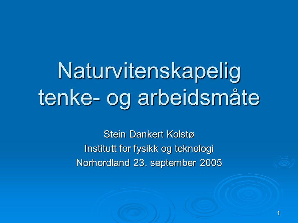 1 Naturvitenskapelig tenke- og arbeidsmåte Stein Dankert Kolstø Institutt for fysikk og teknologi Norhordland 23.