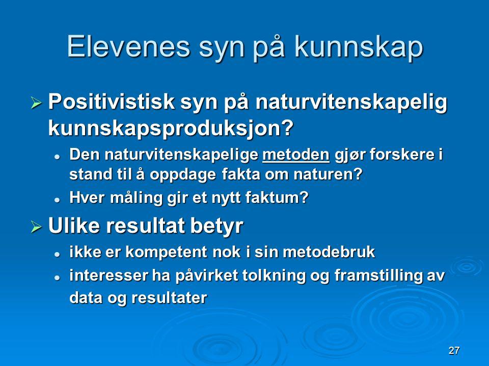 27 Elevenes syn på kunnskap  Positivistisk syn på naturvitenskapelig kunnskapsproduksjon.