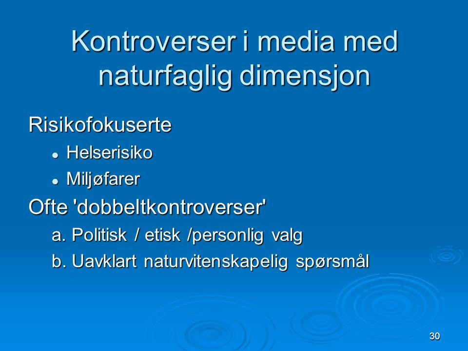 30 Kontroverser i media med naturfaglig dimensjon Risikofokuserte Helserisiko Helserisiko Miljøfarer Miljøfarer Ofte dobbeltkontroverser a.
