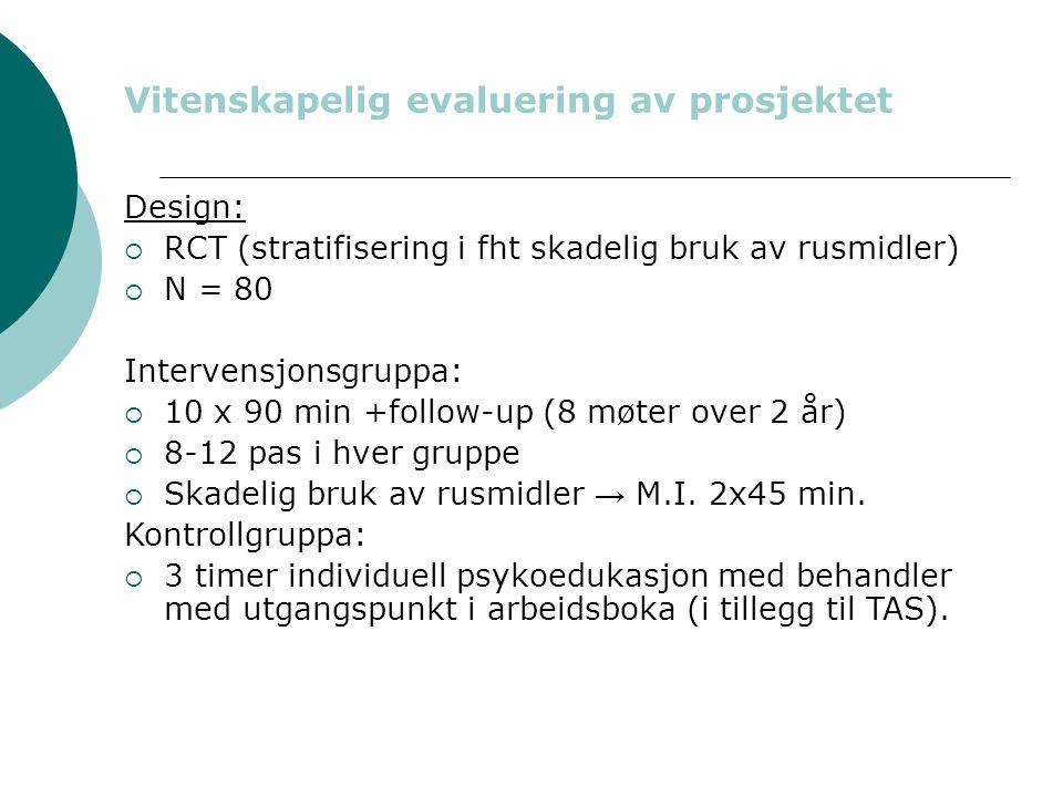 Vitenskapelig evaluering av prosjektet Design:  RCT (stratifisering i fht skadelig bruk av rusmidler)  N = 80 Intervensjonsgruppa:  10 x 90 min +fo