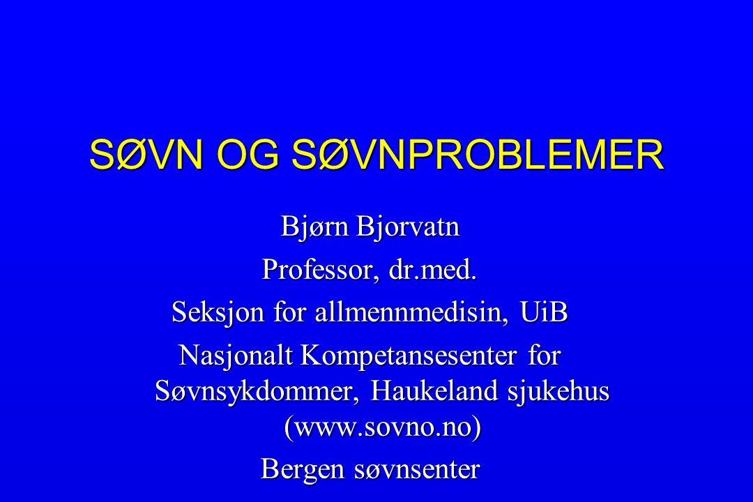 SØVN OG SØVNPROBLEMER Bjørn Bjorvatn Professor, dr.med. Seksjon for allmennmedisin, UiB Nasjonalt Kompetansesenter for Søvnsykdommer, Haukeland sjukeh