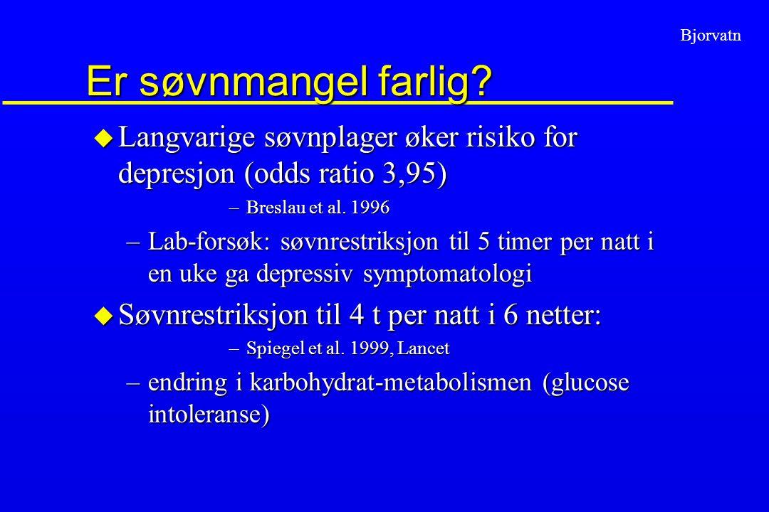Bjorvatn Er søvnmangel farlig? u Langvarige søvnplager øker risiko for depresjon (odds ratio 3,95) –Breslau et al. 1996 –Lab-forsøk: søvnrestriksjon t