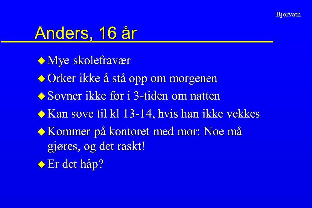 Bjorvatn Anders, 16 år u Mye skolefravær u Orker ikke å stå opp om morgenen u Sovner ikke før i 3-tiden om natten u Kan sove til kl 13-14, hvis han ik