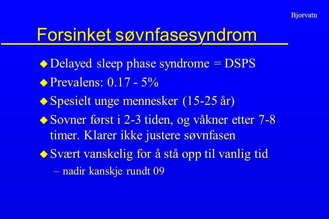 Bjorvatn Forsinket søvnfasesyndrom u Delayed sleep phase syndrome = DSPS u Prevalens: 0.17 - 5% u Spesielt unge mennesker (15-25 år) u Sovner først i