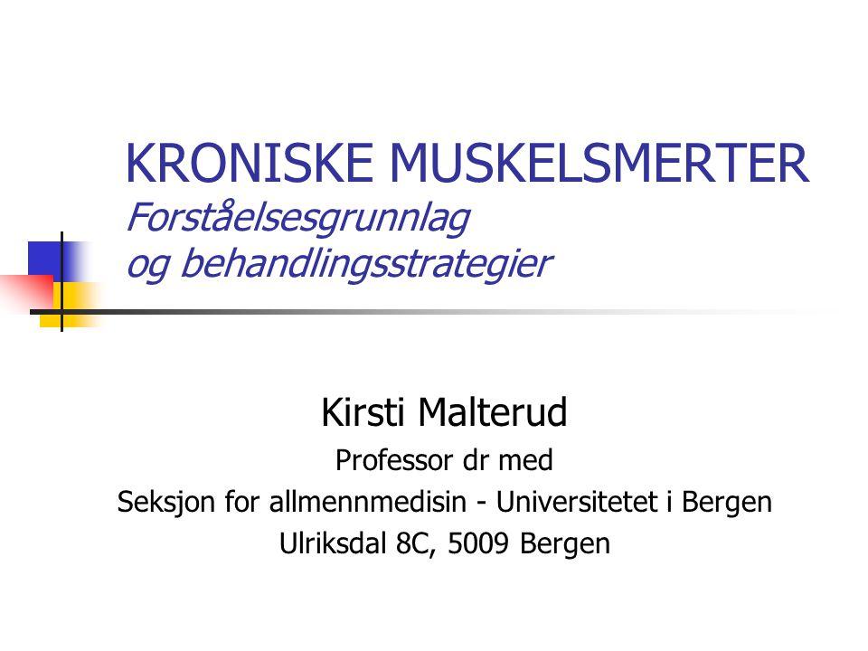 KRONISKE MUSKELSMERTER Forståelsesgrunnlag og behandlingsstrategier Kirsti Malterud Professor dr med Seksjon for allmennmedisin - Universitetet i Berg