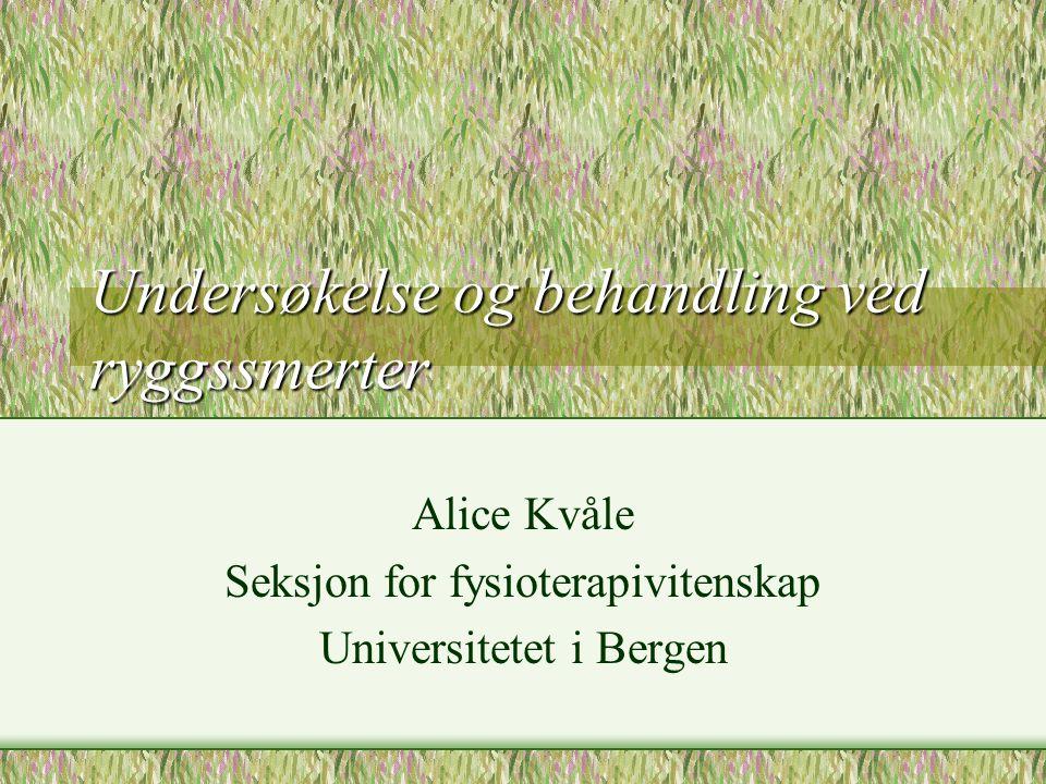 Undersøkelse og behandling ved ryggssmerter Alice Kvåle Seksjon for fysioterapivitenskap Universitetet i Bergen