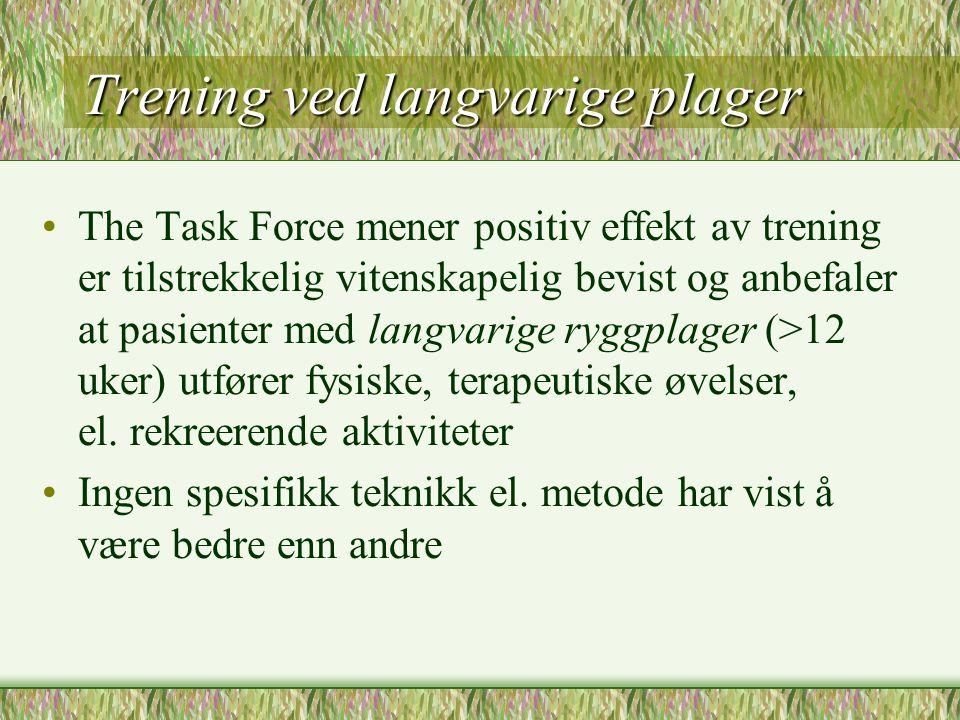 Trening ved langvarige plager The Task Force mener positiv effekt av trening er tilstrekkelig vitenskapelig bevist og anbefaler at pasienter med langvarige ryggplager (>12 uker) utfører fysiske, terapeutiske øvelser, el.