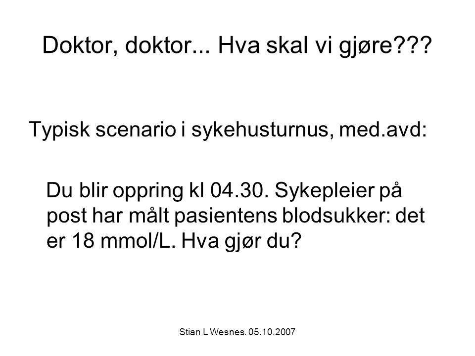 Stian L Wesnes. 05.10.2007 Doktor, doktor... Hva skal vi gjøre??? Typisk scenario i sykehusturnus, med.avd: Du blir oppring kl 04.30. Sykepleier på po