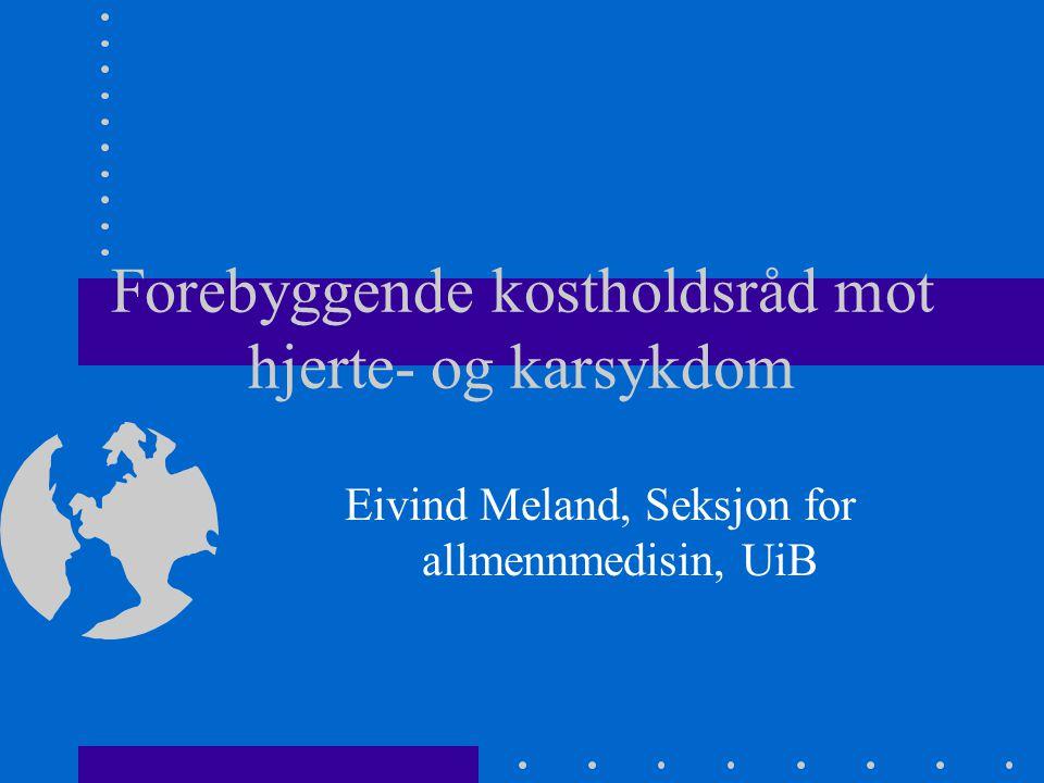 Forebyggende kostholdsråd mot hjerte- og karsykdom Eivind Meland, Seksjon for allmennmedisin, UiB