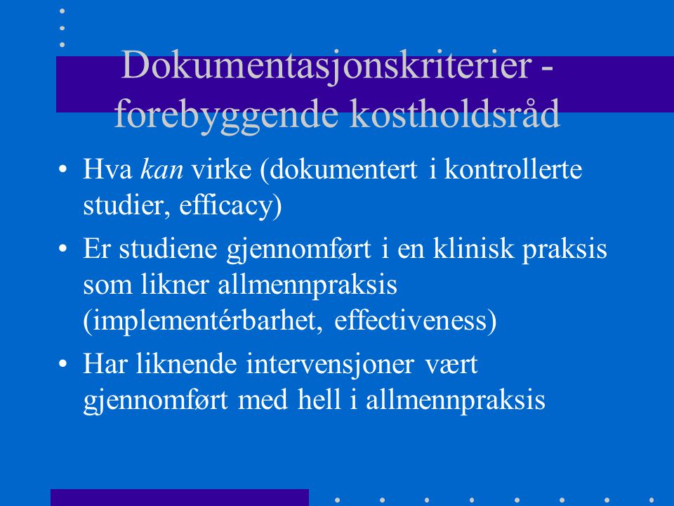 Dokumentasjonskriterier - forebyggende kostholdsråd Hva kan virke (dokumentert i kontrollerte studier, efficacy) Er studiene gjennomført i en klinisk