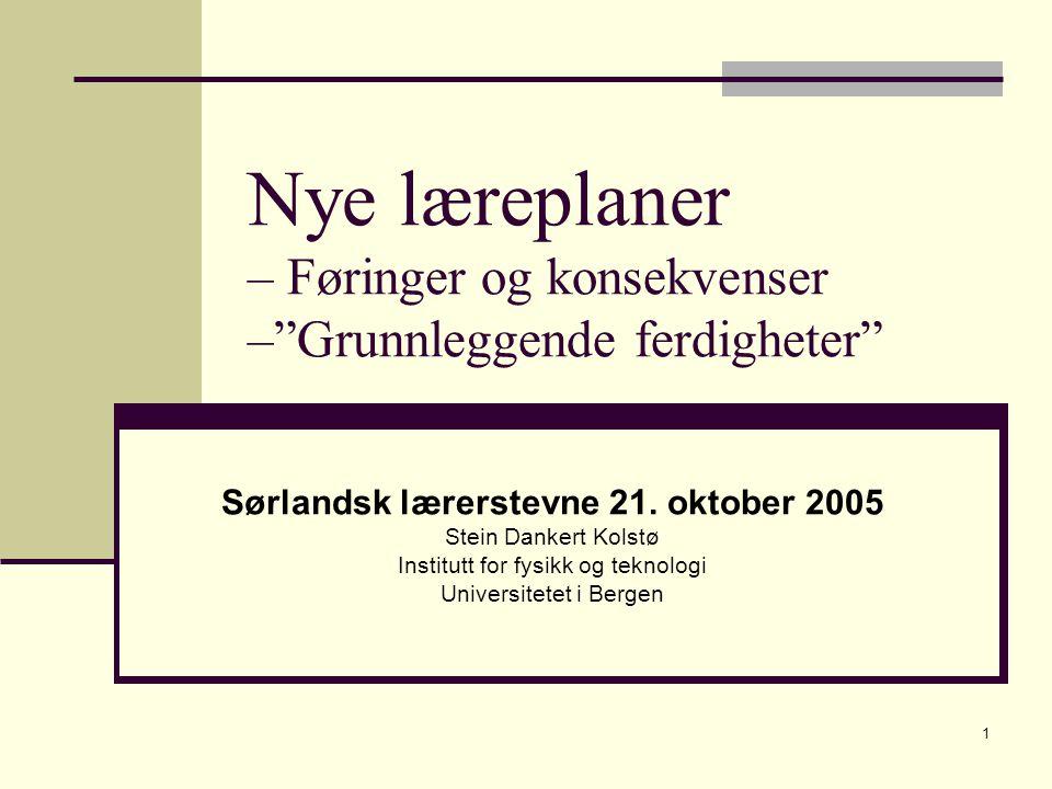 """1 Nye læreplaner – Føringer og konsekvenser –""""Grunnleggende ferdigheter"""" Sørlandsk lærerstevne 21. oktober 2005 Stein Dankert Kolstø Institutt for fys"""