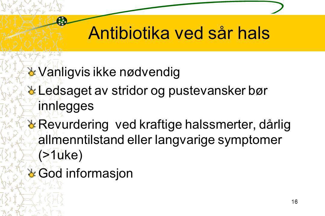 16 Antibiotika ved sår hals Vanligvis ikke nødvendig Ledsaget av stridor og pustevansker bør innlegges Revurdering ved kraftige halssmerter, dårlig al
