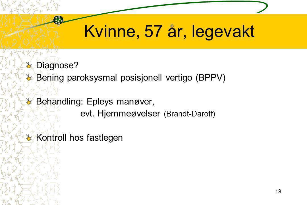 18 Kvinne, 57 år, legevakt Diagnose? Bening paroksysmal posisjonell vertigo (BPPV) Behandling: Epleys manøver, evt. Hjemmeøvelser (Brandt-Daroff) Kont