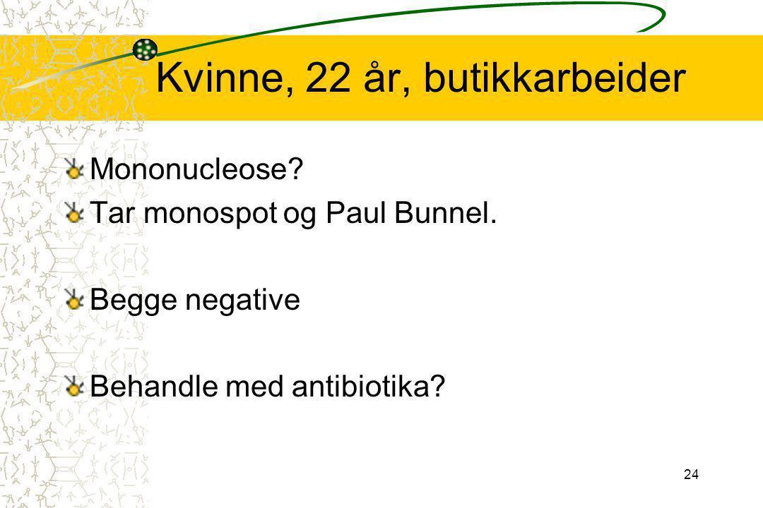 24 Kvinne, 22 år, butikkarbeider Mononucleose? Tar monospot og Paul Bunnel. Begge negative Behandle med antibiotika?