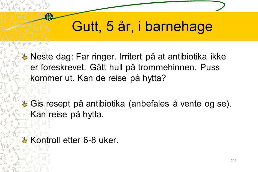 27 Gutt, 5 år, i barnehage Neste dag: Far ringer. Irritert på at antibiotika ikke er foreskrevet. Gått hull på trommehinnen. Puss kommer ut. Kan de re