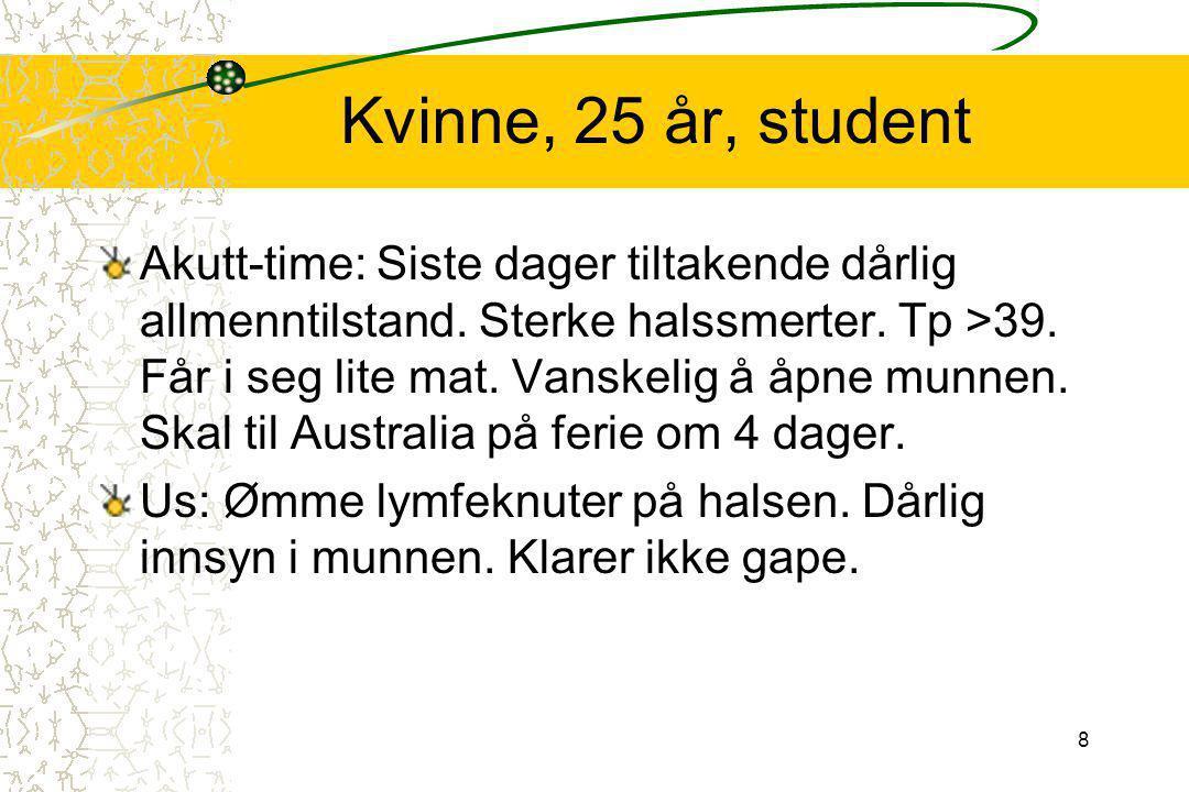 8 Kvinne, 25 år, student Akutt-time: Siste dager tiltakende dårlig allmenntilstand. Sterke halssmerter. Tp >39. Får i seg lite mat. Vanskelig å åpne m