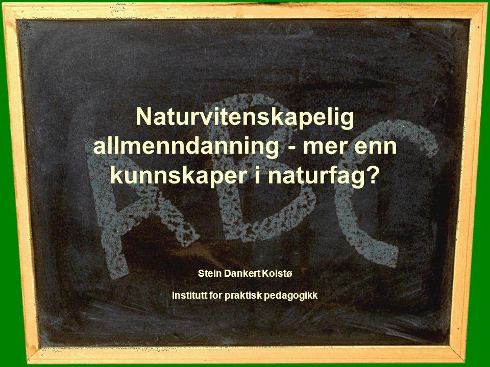 Naturvitenskapelig allmenndanning - mer enn kunnskaper i naturfag? Stein Dankert Kolstø Institutt for praktisk pedagogikk