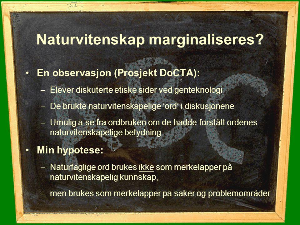 Naturvitenskap marginaliseres? En observasjon (Prosjekt DoCTA): –Elever diskuterte etiske sider ved genteknologi –De brukte naturvitenskapelige 'ord'