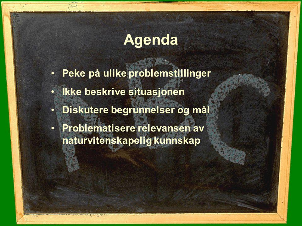 Agenda Peke på ulike problemstillinger Ikke beskrive situasjonen Diskutere begrunnelser og mål Problematisere relevansen av naturvitenskapelig kunnska