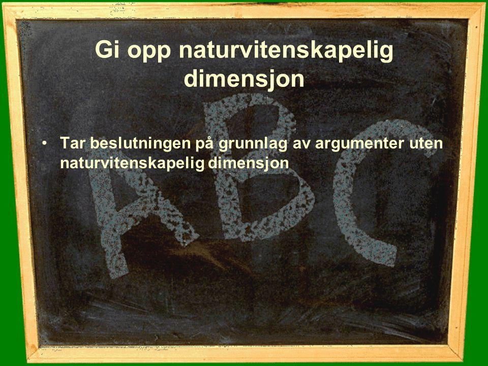 Gi opp naturvitenskapelig dimensjon Tar beslutningen på grunnlag av argumenter uten naturvitenskapelig dimensjon
