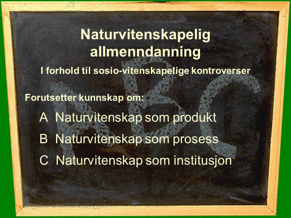 Naturvitenskapelig allmenndanning I forhold til sosio-vitenskapelige kontroverser Forutsetter kunnskap om: A Naturvitenskap som produkt B Naturvitensk