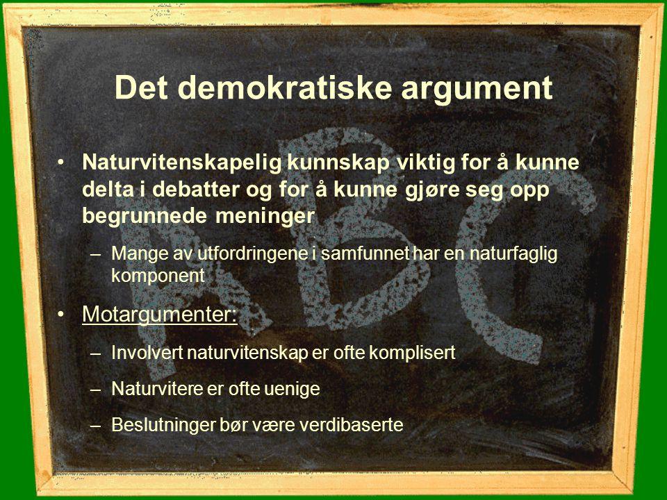 Det demokratiske argument Naturvitenskapelig kunnskap viktig for å kunne delta i debatter og for å kunne gjøre seg opp begrunnede meninger –Mange av u