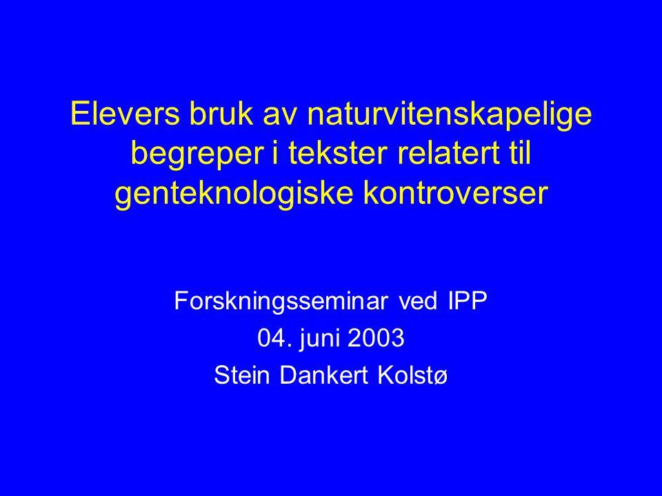 Elevers bruk av naturvitenskapelige begreper i tekster relatert til genteknologiske kontroverser Forskningsseminar ved IPP 04. juni 2003 Stein Dankert