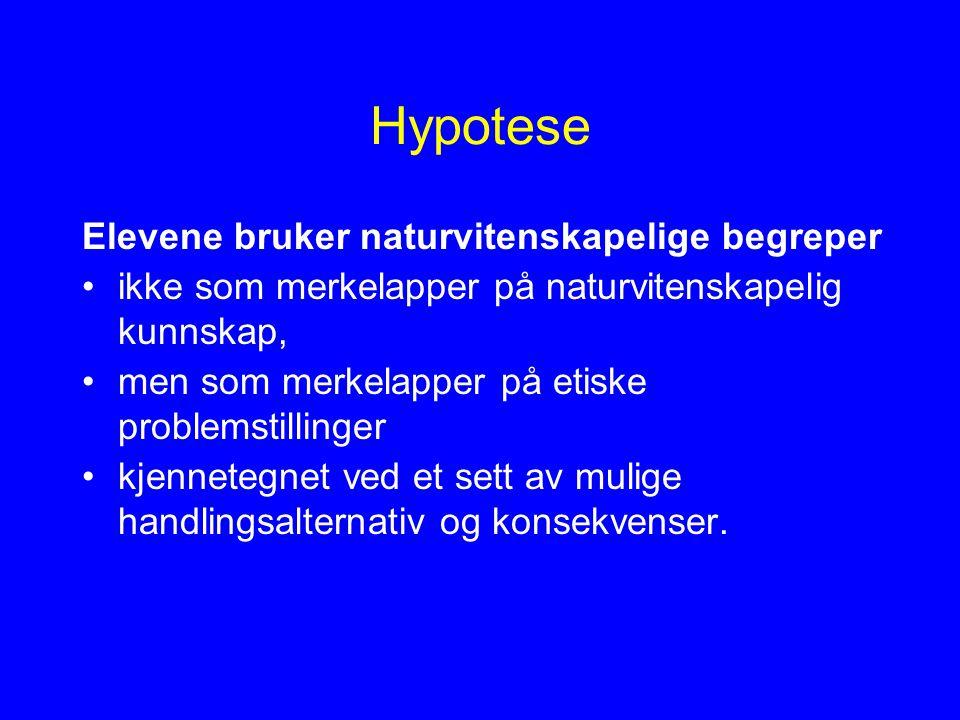 Hypotese Elevene bruker naturvitenskapelige begreper ikke som merkelapper på naturvitenskapelig kunnskap, men som merkelapper på etiske problemstillinger kjennetegnet ved et sett av mulige handlingsalternativ og konsekvenser.