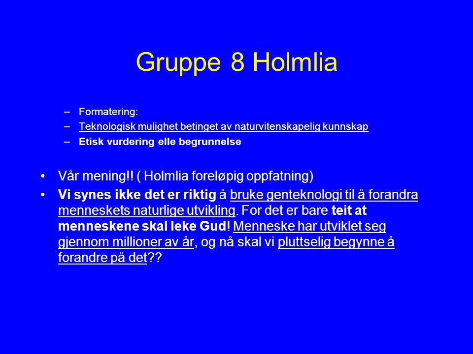 Gruppe 8 Holmlia –Formatering: –Teknologisk mulighet betinget av naturvitenskapelig kunnskap –Etisk vurdering elle begrunnelse Vår mening!! ( Holmlia